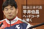 競泳日本代表 平井伯昌ヘッドコーチに聞く