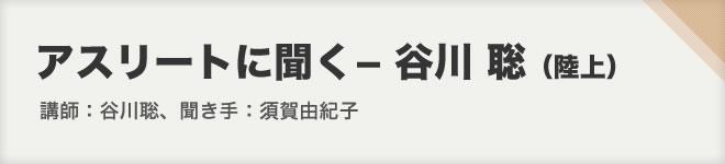 アスリートに聞く-谷川聡(陸上)